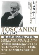 トスカニーニ 大指揮者の生涯とその時代 叢書:20世紀の芸術と文学