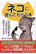 ネコに遊んでもらう本 気まぐれな彼らのココロとカラダの秘密がよーくわかる!