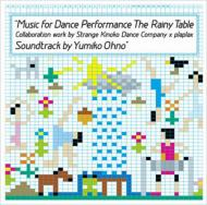 MUSIC FOR DANCE PERFORMANCE THE RAINY TABLE COLLABORATION WORK BY STRANGE KINOKO DANCE COMPANY PLAPLAX SOUNDTRACK BY YUMIKO OHNO