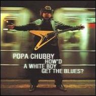 Popa Chubby/How'd A White Boy Get The Blues