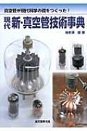 現代新・真空管技術事典 真空管が現代科学の礎をつくった!
