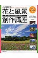 小松毅史の花と風景創作講座 美しい作品づくりのための37項目のヒント
