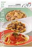 片岡護のイタリアンパスタレシピ決定版120 伝統の味からアルポルトオリジナルまで