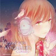 JAZZIN' FOR VOCALOID 〜covers〜