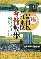 墨田区・江東区今昔散歩 東京スカイツリーの見える街 古地図と古写真で訪ねる