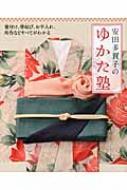 安田多賀子のゆかた塾 着付け、帯結び、お手入れ、所作などすべてがわかる