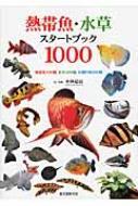 熱帯魚・水草スタートブック1000 熱帯魚700種、水草200種、水槽作例100種