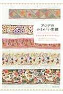 アジアのかわいい刺繍 日本、中国、インド、ウズベキスタン…、伝承のデザインと暮らしにまつわる物語