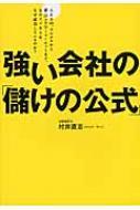 強い会社の「儲けの公式」 AKB48、ユニクロから青山フラワーマーケットまで、あのビジネスは、なぜ成功しているのか?