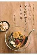 おいしいマクロビオティックレシピ 玄米菜食レストラン「穀物菜館」がつくる
