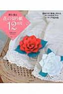 贈る・飾る花の切り紙12カ月 型紙付きで簡単に作れる、おしゃれなギフトとインテリア85作品