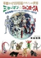 華麗なる円谷特撮デザインの世界 ミラーマン☆ジャンボーグA 米谷佳晃デザインワークス1971〜1973