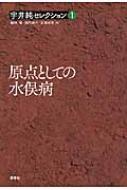原点としての水俣病 宇井純セレクション