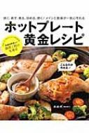 ホットプレート黄金レシピ 焼く、蒸す、煮る、炒める、炊く!メインと副菜が一気に作れる