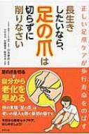 長生きしたいなら、足の爪は切らずに削りなさい 正しい足爪ケアが歩行寿命をのばす