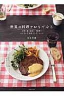 世界の料理でおもてなし お客さまも家族も、大絶賛!心ときめく、簡単ごちそうレシピ