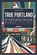 TRUE PORTLAND:The unofficial guide for creative people 創造都市ポートランドガイドAnnual 2015