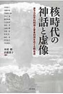 核時代の神話と虚像 原子力の平和利用と軍事利用をめぐる戦後史