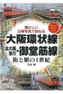 大阪環状線 北大阪急行・御堂筋線 街と駅の1世紀 懐かしい沿線写真で訪ねる