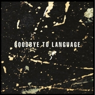 Goodbye To Language (180グラム重量盤)