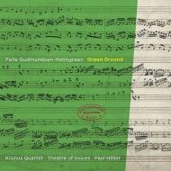 グリーン・グラウンド〜弦楽四重奏曲、声楽作品集 クロノス・クァルテット、ポール・ヒリアー&シアター・オブ・ヴォイシズ