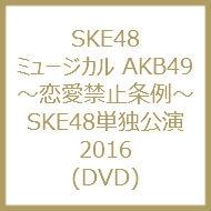 ミュージカル AKB49 〜恋愛禁止条例〜SKE48単独公演2016 (DVD)