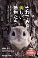 それでも美しい動物たち 亜南極からサバンナまで、写真で知る「生き方」のリアル サイエンス・アイ新書