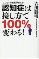 「こころ」の名医が教える認知症は接し方で100%変わる!