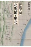 伊能図大全 第1巻 伊能大図 北海道・東北