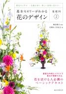 基本セオリーがわかる花のデザイン 基礎科 伝統を知り、新しい表現に活かす 2 歴史から学ぶ