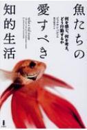 魚たちの愛すべき知的生活 何を感じ、何を考え、どう行動するか