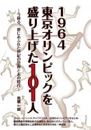 1964東京オリンピックを盛り上げた101人 今蘇る、夢にあふれた世紀の祭典とあの時代