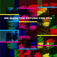 We Made The Future For You