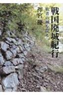 戦国廃城紀行 敗者の城を探る 河出文庫