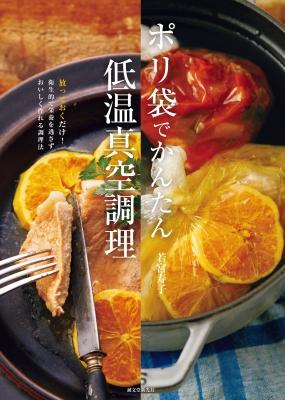 ポリ袋でかんたん低温真空調理 放っておくだけ!衛生的で栄養を逃さずおいしく作れる調理法