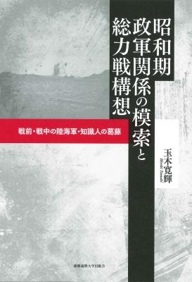 昭和期政軍関係の模索と総力戦構想 戦前・戦中の陸海軍・知識人の葛藤