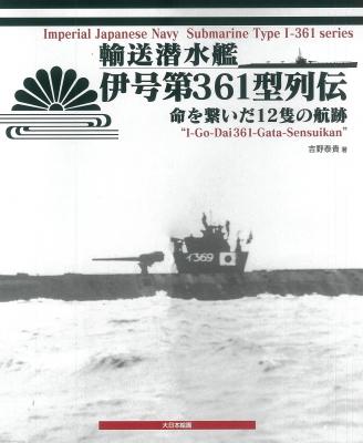 輸送潜水艦伊号第361型列伝 命を繋いだ12隻の航跡 : 吉野泰貴 ...