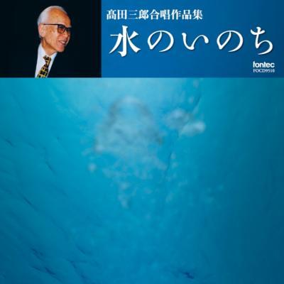 水のいのち-合唱作品集: 高田三郎 / 豊中混声合唱団 Etc