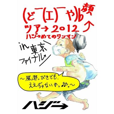 (ど ̄(エ) ̄や)b 顔ツア→ 2012 〜ハジ→めてのワンマン〜in 東京ファイナル 〜風邪っぴきでも、ええぢゃないかっ♪♪〜