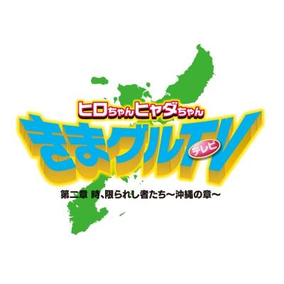 ヒロちゃんヒャダちゃん きまグルTV 第二章 時、限られし者たち〜沖縄の章〜
