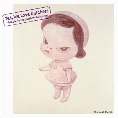 Yes, We Love butchers 〜Tribute to bloodthirsty butchers〜The Last Match