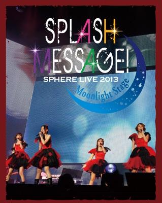 スフィアライブ2013 SPLASH MESSAGE!-ムーンライトステージ-LIVE BD