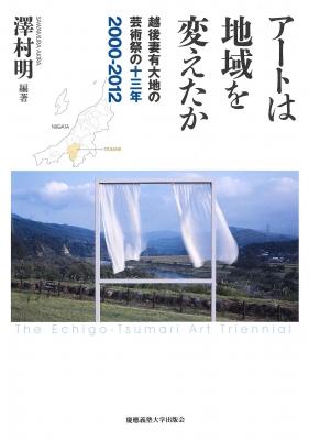 アートは地域を変えたか 越後妻有大地の芸術祭の十三年:2000‐2012