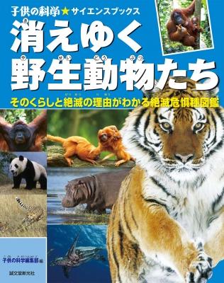 消えゆく野生動物たち そのくらしと絶滅の理由がわかる絶滅危惧種図鑑 子供の科学★サイエンスブックス
