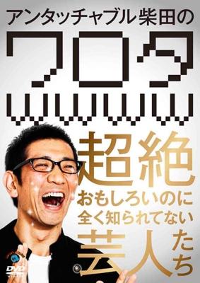 アンタッチャブル柴田の「ワロタwwww」〜超絶おもしろいのに全く知られてない芸人たち〜