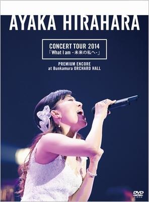 CONCERT TOUR 2014「What I am -未来の私へ-」プレミアム・アンコール公演@Bunkamuraオーチャードホール【初回限定生産分プレミアム・パッケージ仕様】