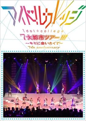 Seventh Anniversary 『アイドルカレッジ7大都市ツアー!!!〜キミに会いたくて〜』