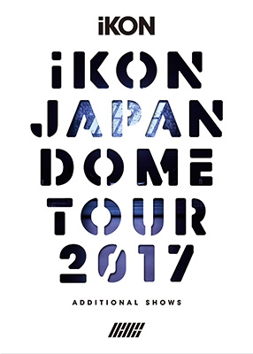 iKON JAPAN DOME TOUR 2017 ADDITIONAL SHOWS [First Press Limited Edition] (2Blu-ray+2CD)