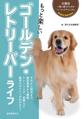 もっと楽しいゴールデン・レトリーバーライフ 犬種別 一緒に暮らすためのベーシックマニュアル