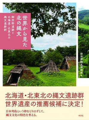 世界から見た北の縄文 御所野遺跡と北海道・北東北の縄文遺跡群
